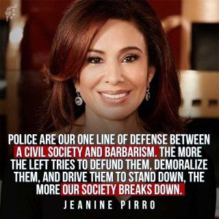 Police are the last line of defense we have against lawlessness in our communities. Without their presence, our communities and nation would quickly deteriorate from peaceful and civilized, to chaotic and criminal.  #supportpoliceofficers   @judge_jeanine